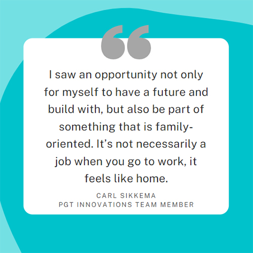 I saw an opportunity not only for myself to have a future and build with, but also be part of something that is family-oriented. It's not necessarily a job when you go to work, it feels like home. Carl Sikkema, PGT Innovations team member.