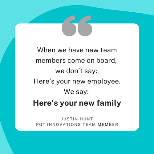 When you have a new team member come on board, we don't say: here's your new employee. We say: here's your new family. Justin Hunt, PGT Innovations team member.