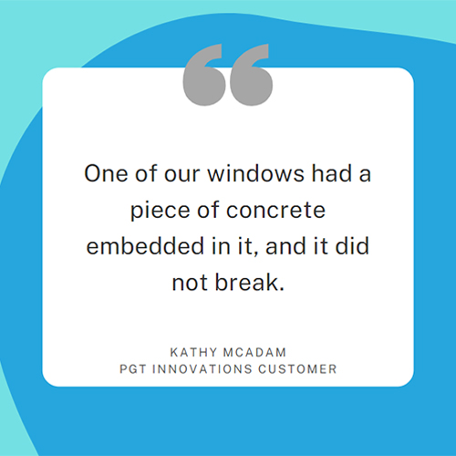 One of our windows had a piece of concrete embedded in it, and it did not break. Kathy McAdam, PGT Innovations customer.
