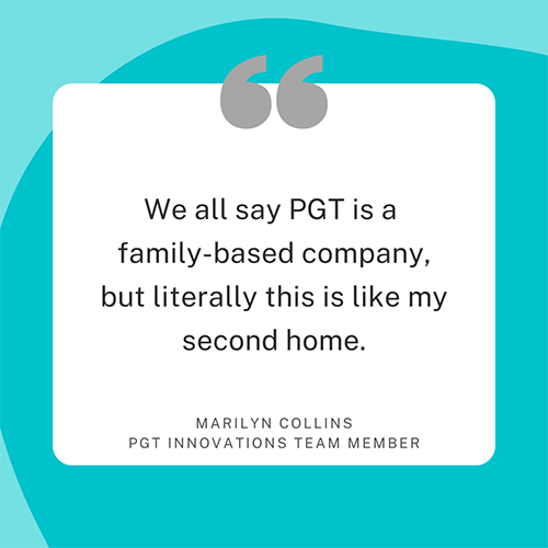 We all say PGT is a family-based company, but literally this is like my second home. Marilyn Collins, PGT Innovations team member.