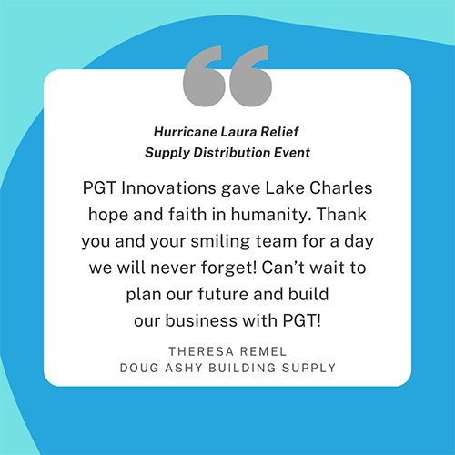 Hurricane Laura Relief Supply Distribution Event. PGT Innovations gave Lake Charles hope and faith in humanity. Thank you and your smiling team for a day we will never forget! Can't wait to plan our future and build our business with PGT! Theresa Remel, Doug Ashy Building Supply.