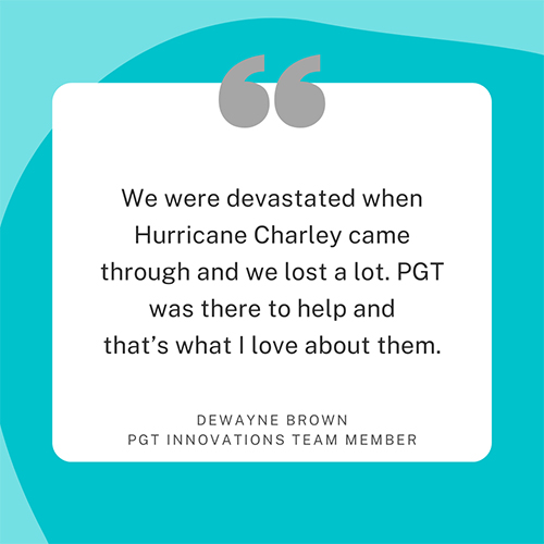 We were devastated when Hurricane Charley came through and we lost a lot. PGT was there to help and that's what I love about them. Dewayne Brown, PGT Innovations team member.